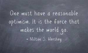 ... optimism. It is the force that makes the world go. ~~ Milton Hershey