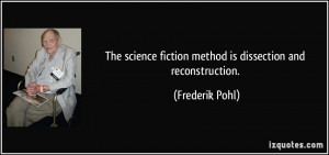 ... fiction method is dissection and reconstruction. - Frederik Pohl