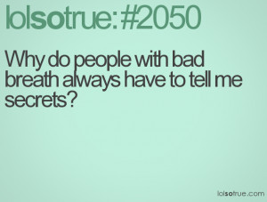 Why do people with bad breath always have to tell me secrets?