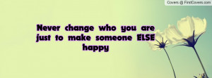 never change who you are just to make someone else happy , Pictures