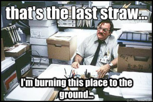 ... last straw im burning this place to the groun - Office Space Milton
