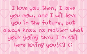 always know no matter what your going thru i m still here loving you 3