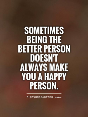 being the better person doesn't always make you a happy person ...