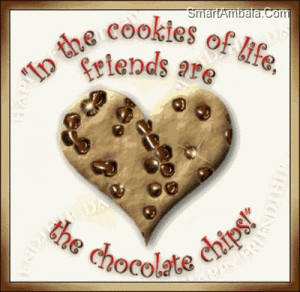 ... Cookies Of Life,Friends are the Chocolate Chips! ~ Friendship Quote
