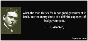 What the mob thirsts for is not good government in itself, but the ...