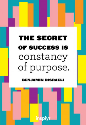 ... secret of success is constancy of purpose. ~Benjamin Disraeli #Inspiyr