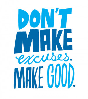 don t make excuses make good i love this quote words to live