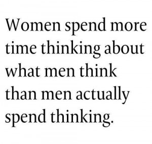 ... more time thinking about what men think, then men spend thinking