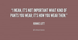 mean, it's not important what kind of pants you wear; it's how you ...