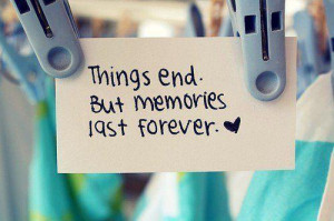 Coisas acabam. Mas as memórias duram para sempre.