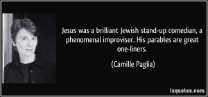 ... improviser. His parables are great one-liners. - Camille Paglia