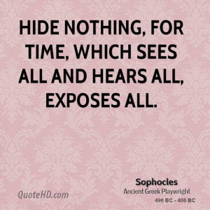 Hide nothing, for time, which sees all and hears all, exposes all.
