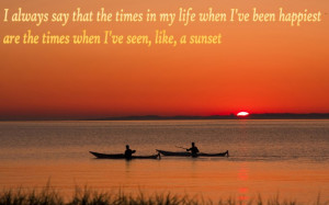 always say that the times in my life when I've been happiest are ...