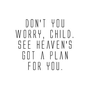 Don't You Worry Child See Heaven's Got A Plan For You - Worry ...