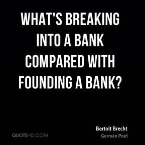 Bertolt Brecht - What's breaking into a bank compared with founding a ...