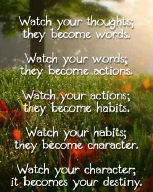 ... Watch you habits; they become your character. Watch you character