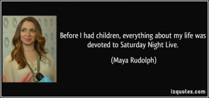 ... about my life was devoted to Saturday Night Live. - Maya Rudolph