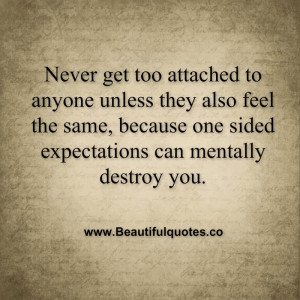 Never get too attached to anyone unless they also feel