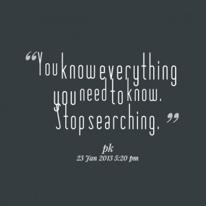 Quotes Picture: you know everything you need to know stop searching