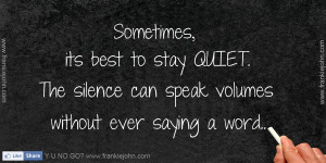 Sometimes, its best to stay QUIET. The silence can speak volumes ...