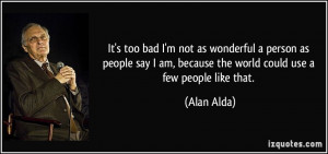 It's too bad I'm not as wonderful a person as people say I am, because ...
