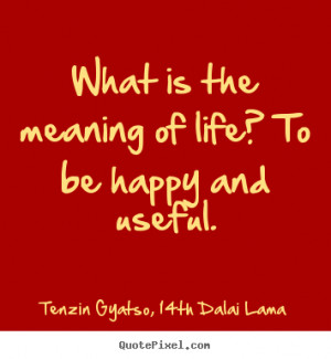 What is the meaning of life? to be happy and useful. Tenzin Gyatso ...