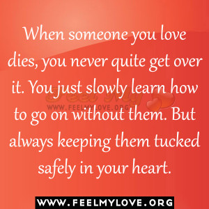 When someone you love dies, you never quite get over it. You just ...