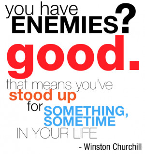 You have enemies? Good. That mean you've stood up for something ...