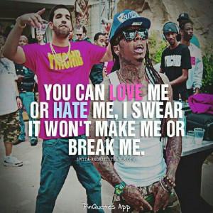 You can love me or hate me. I swear it won't make me or break me.