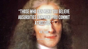 Those who can make you believe absurdities can make you commit ...