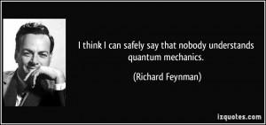 ... say that nobody understands quantum mechanics. - Richard Feynman