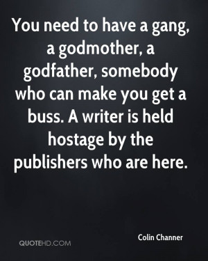 You need to have a gang, a godmother, a godfather, somebody who can ...