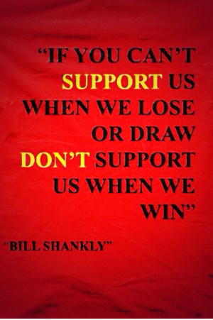 ... us when we lose or draw, don't support us when we win.' - Bill Shankly
