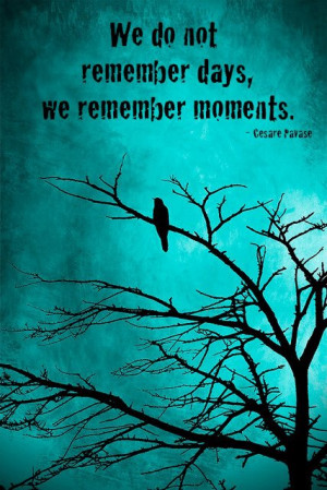 We don't remember days, we remember moments. – Cesare Pavase