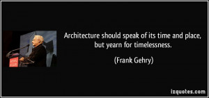 ... speak of its time and place, but yearn for timelessness. - Frank Gehry
