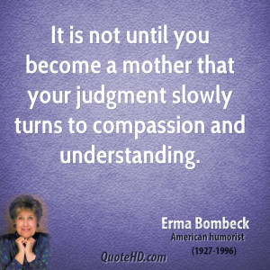 It is not until you become a mother that your judgment slowly turns to ...