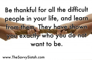 """Savvy Quote: """"Be Thankful for all the Difficult People in Your Life ..."""