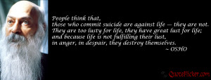 People think that those who commit suicide are against life