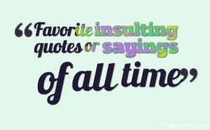 Favorite insulting quotes or sayings of all time