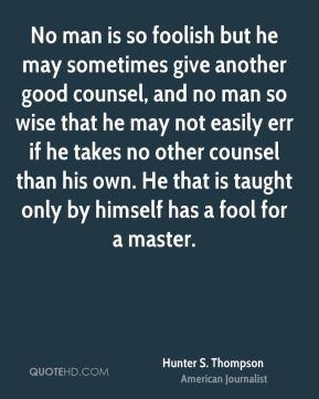 No man is so foolish but he may sometimes give another good counsel ...
