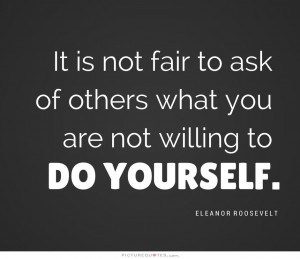 ... is not fair to ask of others what you are not willing to do yourself