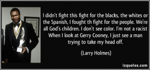 ... Gerry Cooney, I just see a man trying to take my head off. - Larry