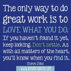 The only way to do great work is to love what you do. If you haven't ...