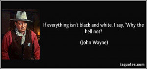 ... isn't black and white, I say, 'Why the hell not? - John Wayne