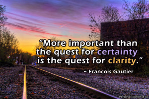 More important than the quest for certainty is the quest for clarity ...