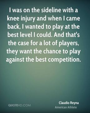 was on the sideline with a knee injury and when I came back, I ...