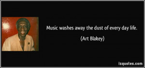 Music washes away the dust of every day life. - Art Blakey