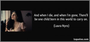 And when I die, and when I'm gone, There'll be one child born in this ...
