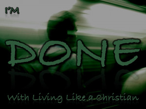 ... together I realized that I'm done with living like a Christian