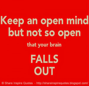 Keep an open mind - but not so open that your brain falls out. | Share ...
